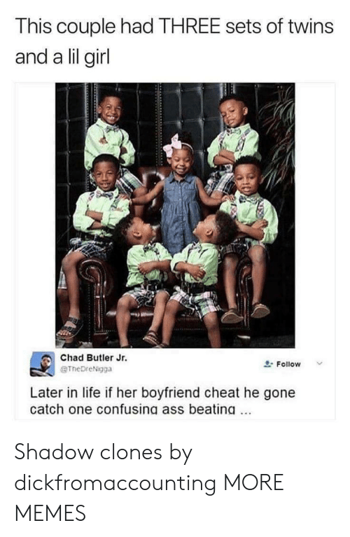 Clones: This couple had THREE sets of twins  and a lil girl  Chad Butler Jr.  BTheDreNigga  요. Follow  Later in life if her boyfriend cheat he gone  catch one confusing ass beating. Shadow clones by dickfromaccounting MORE MEMES