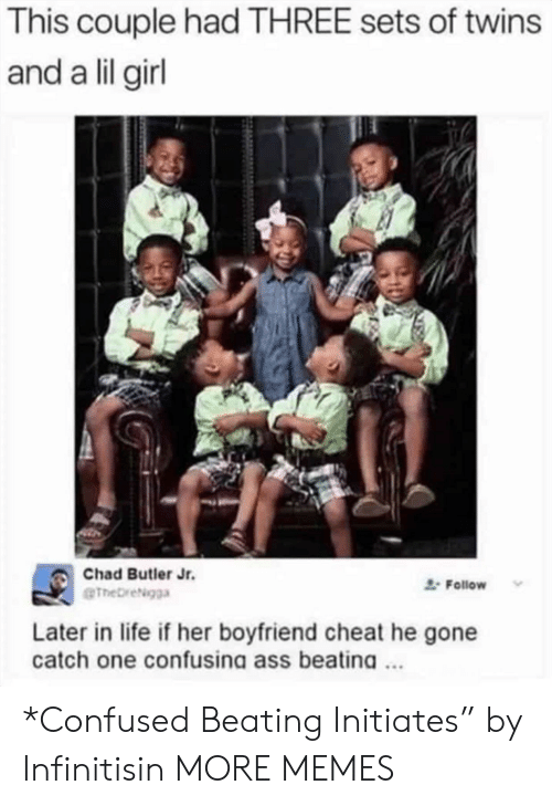 "Twins: This couple had THREE sets of twins  and a lil girl  Chad Butler Jr.  Follow  eTheDreigga  Later in life if her boyfriend cheat he gone  catch one confusina ass beatina. *Confused Beating Initiates"" by Infinitisin MORE MEMES"