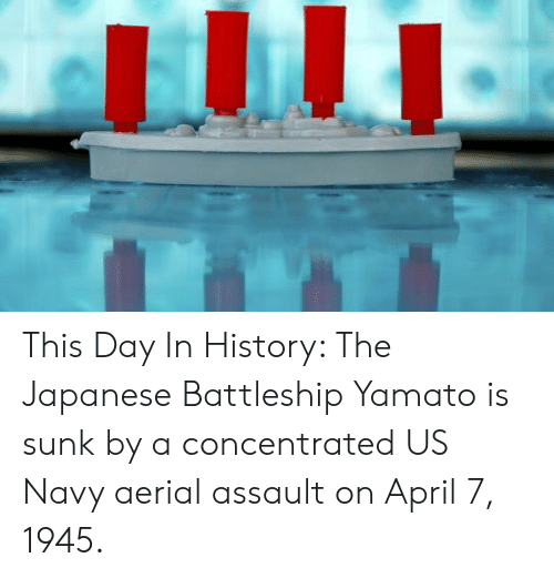 yamato: This Day In History: The Japanese Battleship Yamato is sunk by a concentrated US Navy aerial assault on April 7, 1945.