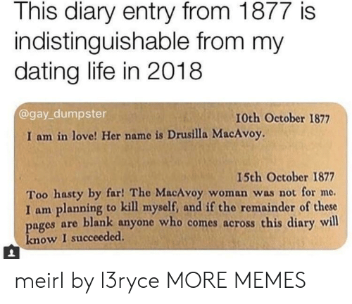 Dank, Dating, and Life: This diary entry from 1877 is  indistinguishable from my  dating life in 2018  @gay_dumpster  10th October 1877  I am in love! Her name is Drusilla MacAvoy.  15th October 1877  Too hasty by far! The MacAvoy woman was not for me.  I am planning to kill myself, and if the remainder of these  pages are blank anyone who comes across this diary will  know I succeeded. meirl by l3ryce MORE MEMES