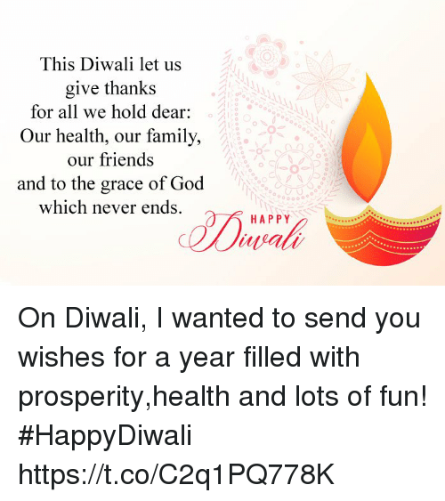 Family, Friends, and God: This Diwali let us  give thanks  for all we hold dear:  Our health, our family,  our friends  and to the grace of God  which never ends.  HAPPY  wra On Diwali, I wanted to send you wishes for a year filled with prosperity,health and lots of fun! #HappyDiwali https://t.co/C2q1PQ778K