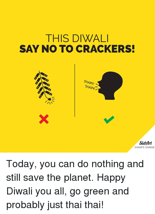 Memes, Happy, and Today: THIS DIWALI  SAY NO TO CRACKERS  THAIN!  THAINI  Sidart  SIDHARTH SHANKAR Today, you can do nothing and still save the planet. Happy Diwali you all, go green and probably just thai thai!