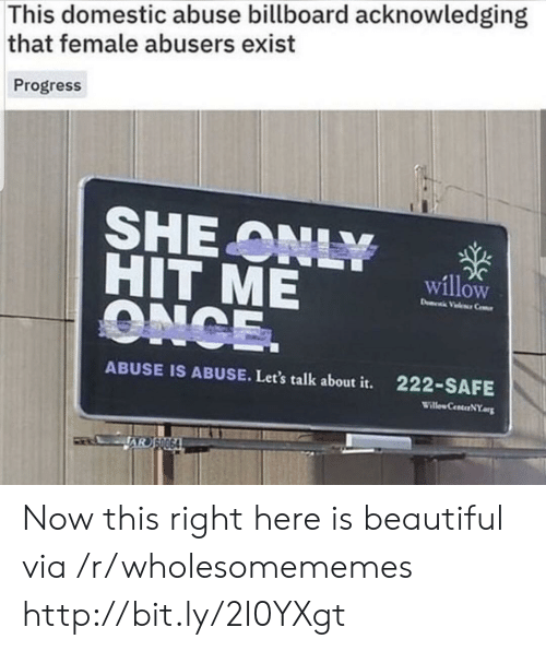 domestic abuse: This domestic abuse billboard acknowledging  that female abusers exist  Progress  SHEONLY  HIT ME  ONCE.  willow  D Vele Ce  222-SAFE  ABUSE IS ABUSE. Let's talk about it.  Willew CenterNY.org  JAR S0064 Now this right here is beautiful via /r/wholesomememes http://bit.ly/2I0YXgt