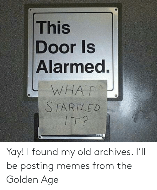 Old: This  Door Is  Alarmed.  WHAT  STARTLED  IT? Yay! I found my old archives. I'll be posting memes from the Golden Age