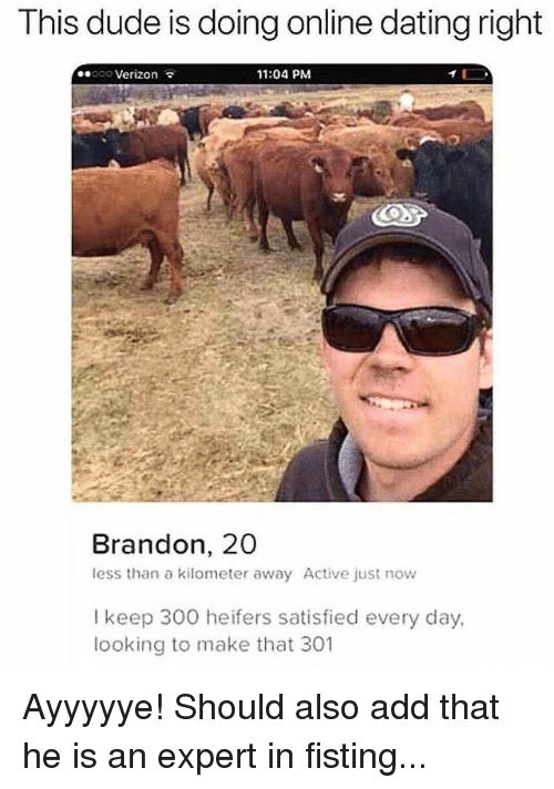Online dating: This dude is doing online dating right  ..100 Verizon  11:04 PM  Brandon, 20  less than a kilometer away Active just now  I keep 300 heifers satisfied every day,  looking to make that 301 Ayyyyye! Should also add that he is an expert in fisting...