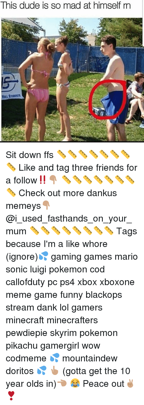pokemon pikachu: This dude is so mad at himself rn Sit down ffs 📏📏📏📏📏📏📏📏 Like and tag three friends for a follow‼️👇🏽 📏📏📏📏📏📏📏📏 Check out more dankus memeys👇🏽 @i_used_fasthands_on_your_mum 📏📏📏📏📏📏📏📏 Tags because I'm a like whore (ignore)💦 gaming games mario sonic luigi pokemon cod callofduty pc ps4 xbox xboxone meme game funny blackops stream dank lol gamers minecraft minecrafters pewdiepie skyrim pokemon pikachu gamergirl wow codmeme 💦 mountaindew doritos 💦 👆🏽 (gotta get the 10 year olds in)👈🏽 😂 Peace out✌🏽️❣