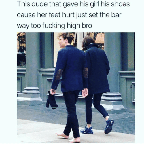 Dude, Fucking, and Shoes: This dude that gave his girl his shoes  cause her feet hurt just set the bar  way too fucking high bro