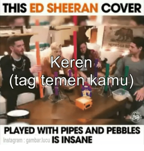 Indonesian (Language), Eds, and Sheeran: THIS  ED SHEERAN  COVER  Keren A  (tag temer kamu)  PLAYED WITH PIPES AND PEBBLES  IS INSANE  Instagram gambarlucu