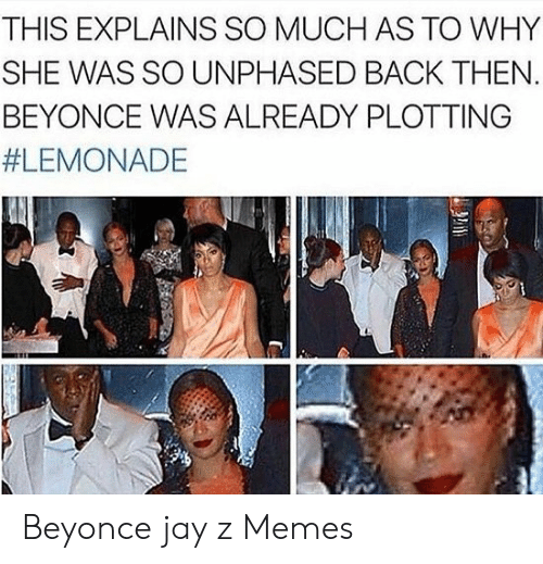 Jay Z Memes: THIS EXPLAINS SO MUCH AS TO WHY  SHE WAS SO UNPHASED BACK THEN  BEYONCE WAS ALREADY PLOTTING  Beyonce jay z Memes