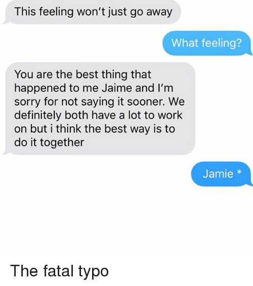 Definitely, Relationships, and Sorry: This feeling won't just go away  What feeling?  You are the best thing that  happened to me Jaime and I'm  sorry for not saying it sooner. We  definitely both have a lot to work  on but i think the best way is to  do it together  Jamie The fatal typo