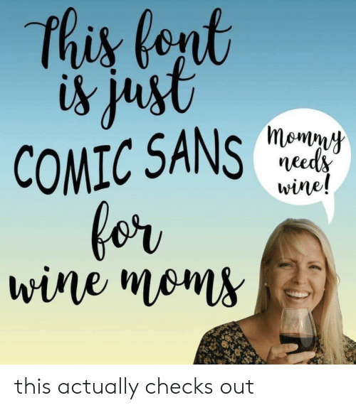 Sans: this fent  is just  COMIC SANS  for  wine moms  momny  needs  wine! this actually checks out