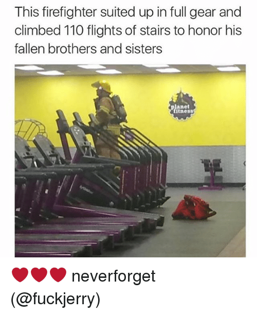 Fuckjerry: This firefighter suited up in full gear and  climbed 110 flights of stairs to honor his  fallen brothers and sisters  planet  tness ❤️❤️❤️ neverforget (@fuckjerry)