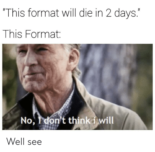"""Format, Will, and This: This format will die in 2 days.""""  This Format:  No, don't thinkiwill Well see"""