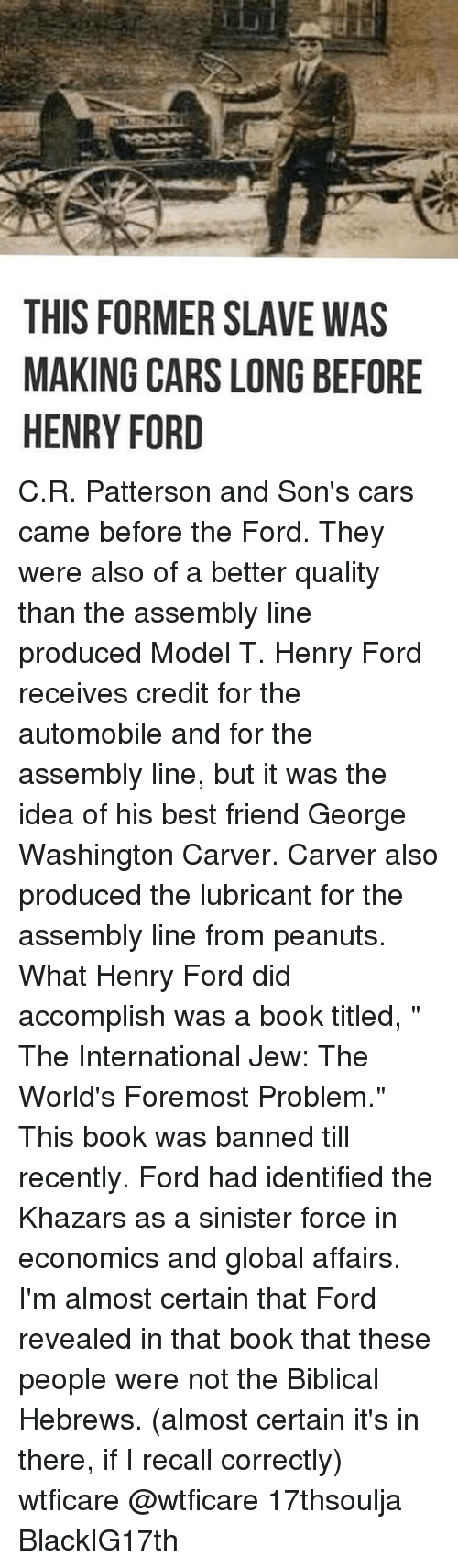 "Henry Ford: THIS FORMER SLAVE WAS  MAKING CARS LONG BEFORE  HENRY FORD C.R. Patterson and Son's cars came before the Ford. They were also of a better quality than the assembly line produced Model T. Henry Ford receives credit for the automobile and for the assembly line, but it was the idea of his best friend George Washington Carver. Carver also produced the lubricant for the assembly line from peanuts. What Henry Ford did accomplish was a book titled, "" The International Jew: The World's Foremost Problem."" This book was banned till recently. Ford had identified the Khazars as a sinister force in economics and global affairs. I'm almost certain that Ford revealed in that book that these people were not the Biblical Hebrews. (almost certain it's in there, if I recall correctly) wtficare @wtficare 17thsoulja BlackIG17th"