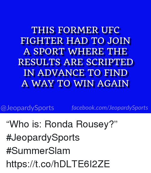 """Ronda: THIS FORMER UFC  FIGHTER HAD TO JOIN  A SPORT WHERE THE  RESULTS ARE SCRIPTED  IN ADVANCE TO FIND  A WAY TO WIN AGAIN  @JeopardySports facebook.com/JeopardySports """"Who is: Ronda Rousey?"""" #JeopardySports #SummerSlam https://t.co/hDLTE6I2ZE"""