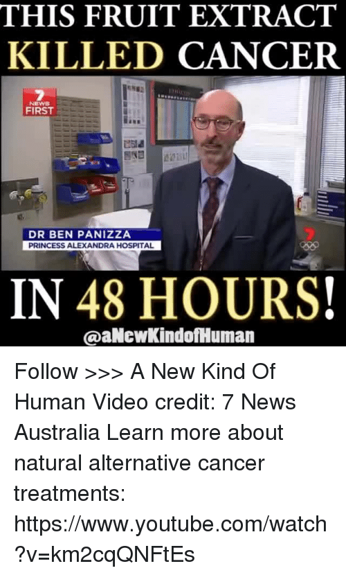News Australia: THIS FRUIT EXTRACT  KILLED CANCER  NEWS  FIRST  DR BEN PANIZZA  PRINCESS ALEXANDRA HOSPITAL  IN 48 HOURS!  @aNewkindofHuman Follow >>> A New Kind Of Human Video credit: 7 News Australia Learn more about natural alternative cancer treatments: https://www.youtube.com/watch?v=km2cqQNFtEs