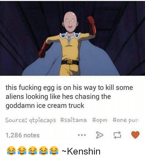 Memes, Puns, and Aliens: this fucking egg is on his way to kill some  aliens looking like hes chasing the  goddamn ice cream truck  Source: gtpiecaps itsaitama Hopm one pun  1,286 notes 😂😂😂😂😂  ~Kenshin