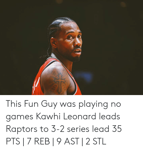 Leonard: This Fun Guy was playing no games  Kawhi Leonard leads Raptors to 3-2 series lead  35 PTS | 7 REB | 9 AST | 2 STL