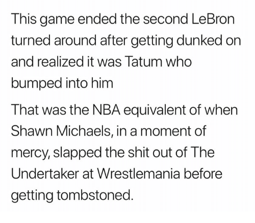 Undertaker: This game ended the second LeBron  turned around after getting dunked on  and realized it was Tatum who  bumped into him  That was the NBA equivalent of when  Shawn Michaels, in a moment of  mercy, slapped the shit out of The  Undertaker at Wrestlemania before  getting tombstoned.