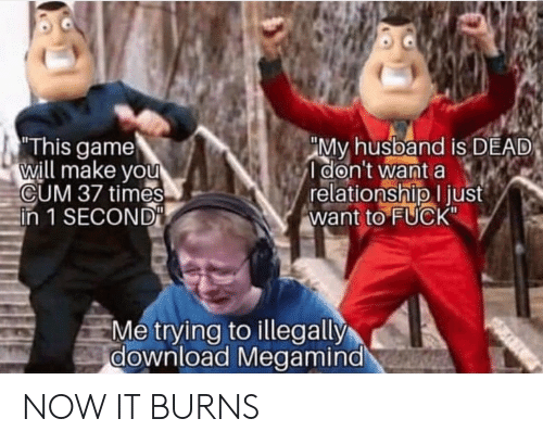 "Cum, Fuck, and Game: This game  will make you  CUM 37 times  in 1 SECOND  ""My husband is DEAD  I don't want a  relationship I just  want to FUCK""  Me trying to illegally  download Megamind NOW IT BURNS"