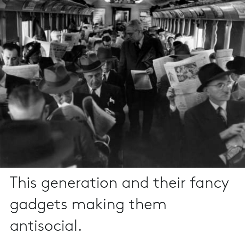gadgets: This generation and their fancy gadgets making them antisocial.