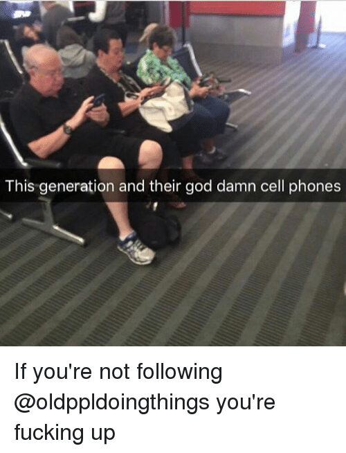 Fucking, Funny, and God: This generation and their god damn cell phones If you're not following @oldppldoingthings you're fucking up