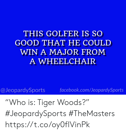 "Facebook, Sports, and Tiger Woods: THIS GOLFER IS SO  GOOD THAT HE COULD  WIN A MAJOR FROM  A WHEELCHAIR  @JeopardySports facebook.com/JeopardySports ""Who is: Tiger Woods?"" #JeopardySports #TheMasters https://t.co/oy0fIVinPk"