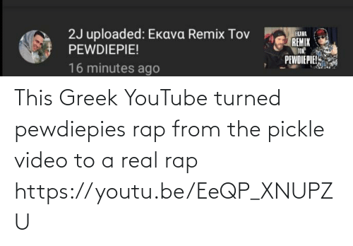 Rap: This Greek YouTube turned pewdiepies rap from the pickle video to a real rap https://youtu.be/EeQP_XNUPZU