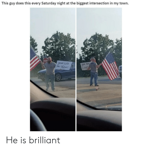 Brilliant, You, and Town: This guy does this every Saturday night at the biggest intersection in my town  ENTER  youR LUFE  Has Value!  you ARE  Lover He is brilliant