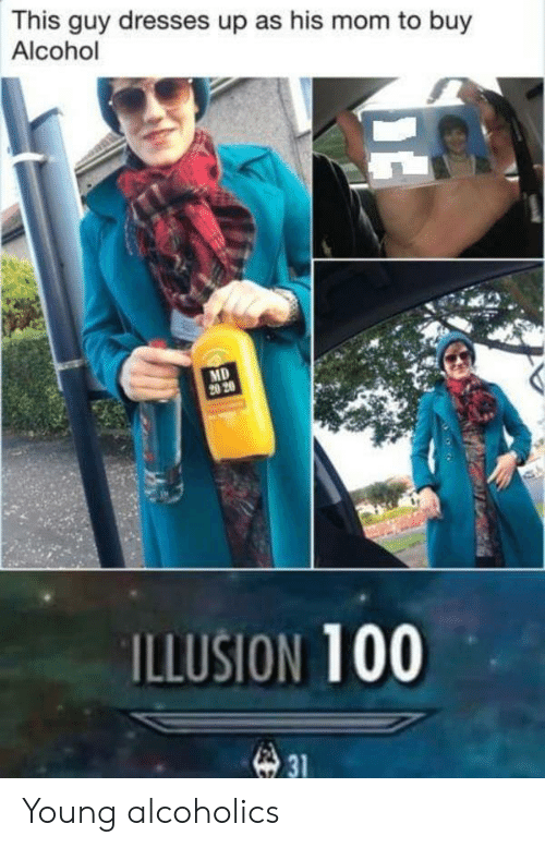 Alcohol, Dresses, and Mom: This guy dresses up as his mom to buy  Alcohol  MD  20 20  ILLUSION 100  31 Young alcoholics
