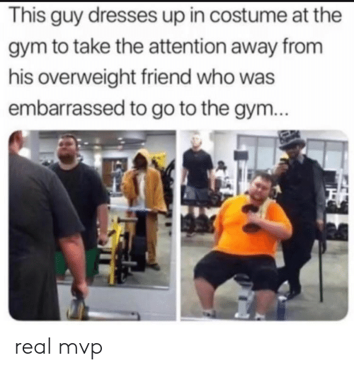 Gym, Dresses, and Who: This guy dresses up in costume at the  gym to take the attention away from  his overweight friend who was  embarrassed to go to the gym... real mvp