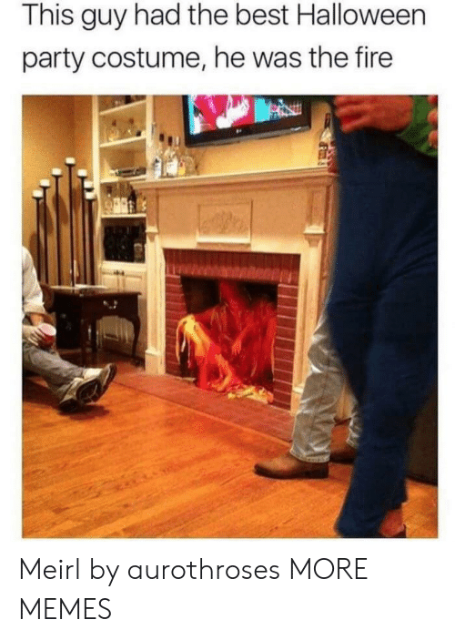 Dank, Fire, and Halloween: This guy had the best Halloween  party costume, he was the fire Meirl by aurothroses MORE MEMES