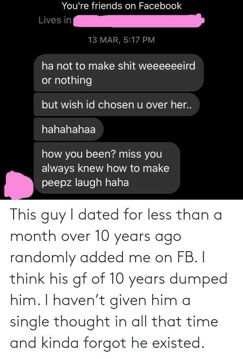 Dumped: This guy I dated for less than a month over 10 years ago randomly added me on FB. I think his gf of 10 years dumped him. I haven't given him a single thought in all that time and kinda forgot he existed.