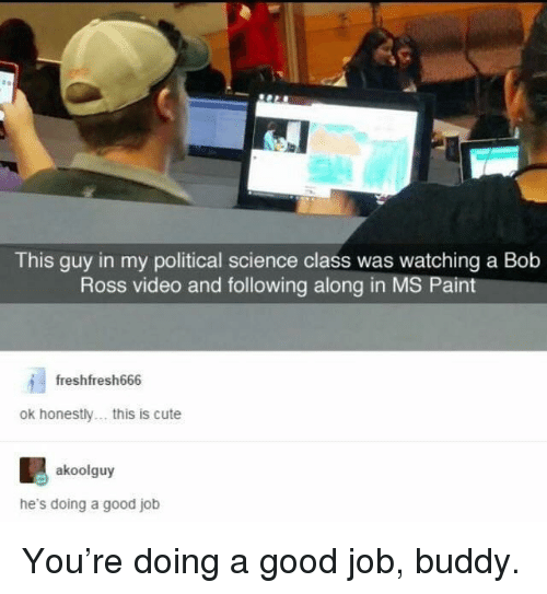 Cute, Bob Ross, and Good: This guy in my political science class was watching a Bob  Ross video and following along in MS Paint  freshfresh666  ok honestly... this is cute  akoolguy  he's doing a good job You're doing a good job, buddy.
