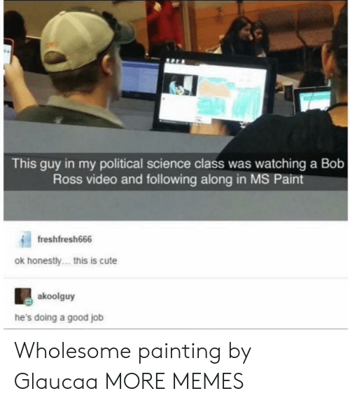 Cute, Dank, and Memes: This guy in my political science class was watching a Bob  Ross video and following along in MS Paint  freshfresh666  ok honestly... this is cute  akoolguy  he's doing a good job Wholesome painting by Glaucaa MORE MEMES