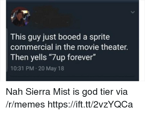 "God, Memes, and Forever: This guy just booed a sprite  commercial in the movie theater.  Then yells ""7up forever""  10:31 PM 20 May 18 Nah Sierra Mist is god tier via /r/memes https://ift.tt/2vzYQCa"