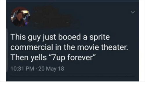 "Forever, Movie, and Movie Theater: This guy just booed a sprite  commercial in the movie theater.  Then yells ""7up forever""  10:31 PM 20 May 18"