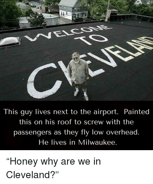 """Cleveland, Milwaukee, and Next: This guy lives next to the airport. Painted  this on his roof to screw with the  passengers as they fly low overhead  He lives in Milwaukee """"Honey why are we in Cleveland?"""""""