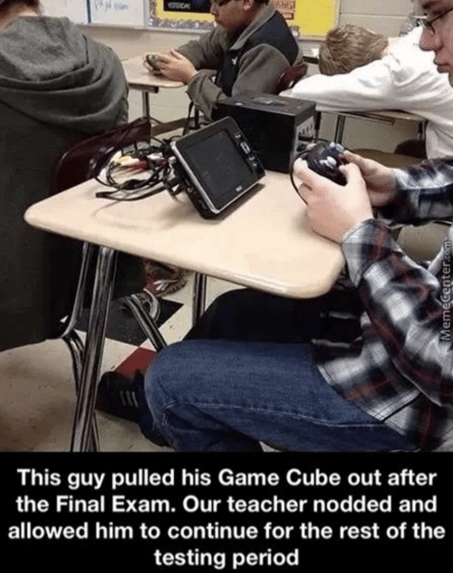 final exam: This guy pulled his Game Cube out after  the Final Exam. Our teacher nodded and  allowed him to continue for the rest of the  testing period
