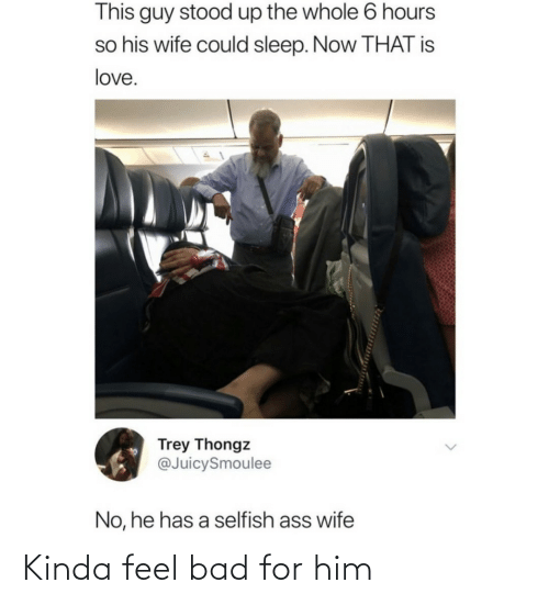 Is Love: This guy stood up the whole 6 hours  so his wife could sleep. Now THAT is  love.  Trey Thongz  @JuicySmoulee  No, he has a selfish ass wife Kinda feel bad for him