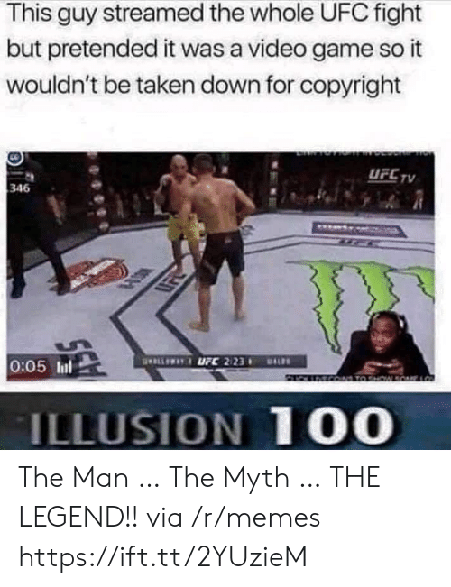 Memes, Taken, and Ufc: This guy streamed the whole UFC fight  but pretended it was a video game so it  wouldn't be taken down for copyright  UFC TV  346  ELLEWAYUFC 2123  0:05 Inl  DALS  MCO TO HW  ILLUSION 100 The Man … The Myth … THE LEGEND!! via /r/memes https://ift.tt/2YUzieM