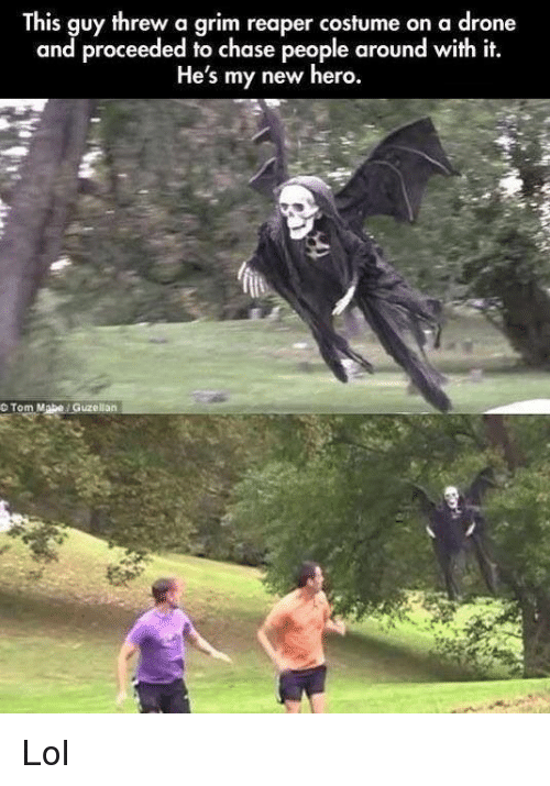 grim reaper: This guy threw a grim reaper costume on a drone  and proceeded to chase people around with it.  He's my new hero.  O Tom Mabe Guzellan Lol