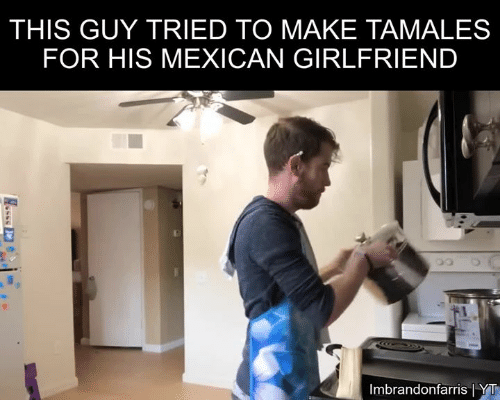 tamales: THIS GUY TRIED TO MAKE TAMALES  FOR HIS MEXICAN GIRLFRIEND  Imbrandonfarris YT