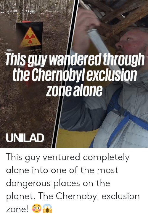 Most Dangerous: This guy wandered through  the Chernobylexclusion  zoriealone  UNILAD This guy ventured completely alone into one of the most dangerous places on the planet. The Chernobyl exclusion zone! 😳😱