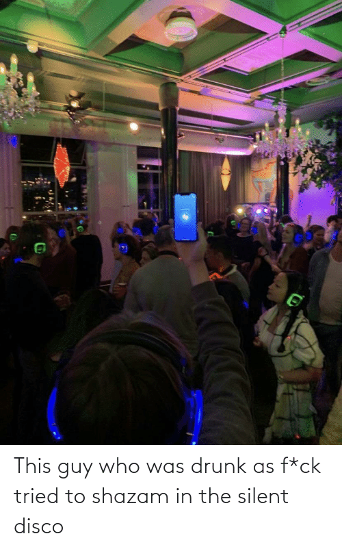 Guy Who: This guy who was drunk as f*ck tried to shazam in the silent disco