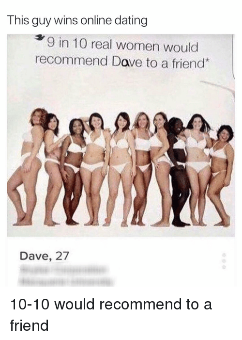 Online dating: This guy wins online dating  9 in 10 real women would  recommend Dave to a friend  Dave, 27 10-10 would recommend to a friend