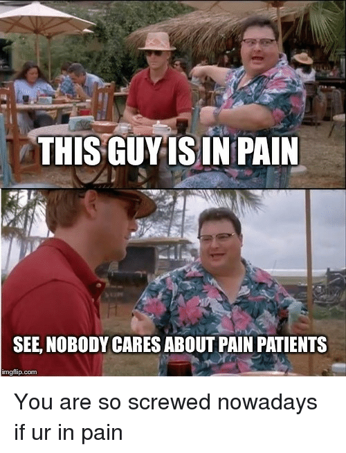 Pain, Com, and You: THIS GUYIS IN PAIN  SEE, NOBODY CARES ABOUT PAIN PATIENTS  imgflip.com You are so screwed nowadays if ur in pain