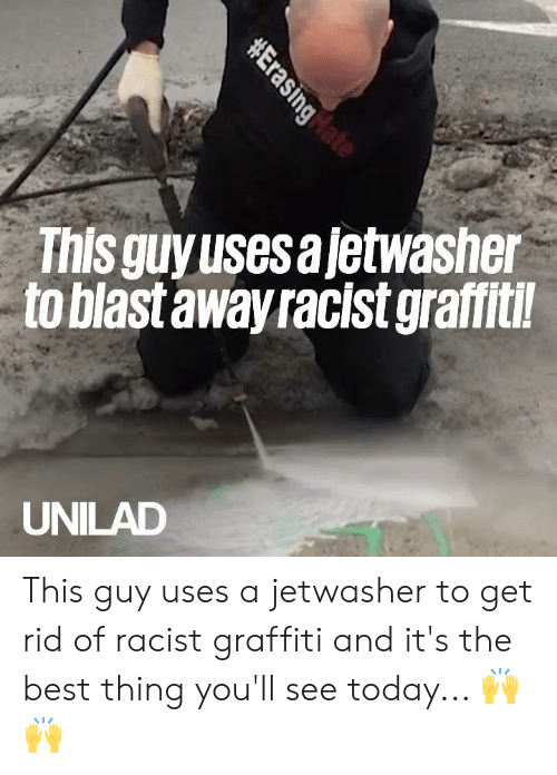 its the best: This guyusesajetwasher  to blast away racist graffitil  UNILAD This guy uses a jetwasher to get rid of racist graffiti and it's the best thing you'll see today... 🙌🙌