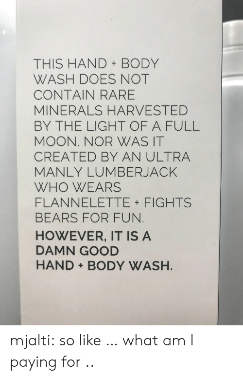 minerals: THIS HAND BODY  WASH DOES NOT  CONTAIN RARE  MINERALS HARVESTED  BY THE LIGHT OF A FULL  MOON. NOR WAS IT  CREATED BY AN ULTRA  MANLY LUMBERJACK  WHO WEARS  FLANNELETTE FIGHTS  BEARS FOR FUN  HOWEVER, IT IS A  DAMN GOOD  HAND BODY WASH mjalti:  so like … what am I paying for ..
