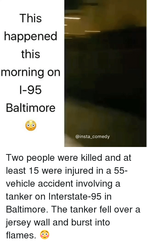 Insta Comedy: This  happened  this  morning on  I-95  Baltimore  @insta comedy Two people were killed and at least 15 were injured in a 55-vehicle accident involving a tanker on Interstate-95 in Baltimore. The tanker fell over a jersey wall and burst into flames. 😳